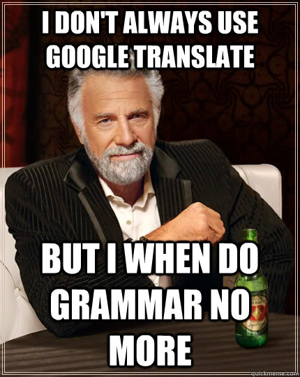 I don't always use google translate but I when do grammar no more - I don't always use google translate but I when do grammar no more  The Most Interesting Man In The World