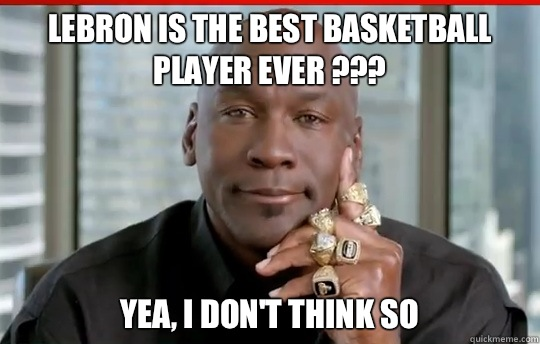 Funniest Jordan Meme : Lebron is the best basketball player ever yea i don t