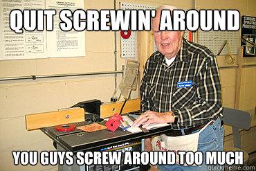 Quit screwin' around You guys screw around too much