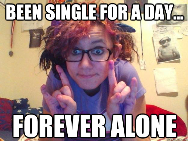 Been single for a day... FOREVER ALONE