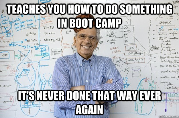 Teaches you how to do something in boot camp it's never done that way ever again