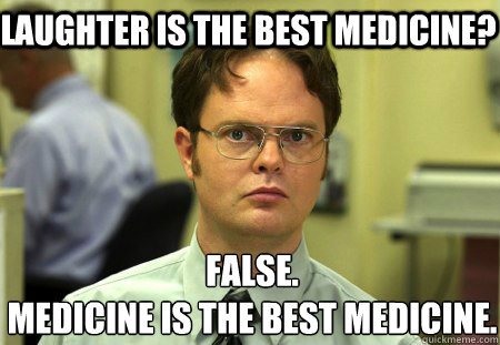 Laughter is the best medicine? False. medicine is the best medicine. - Laughter is the best medicine? False. medicine is the best medicine.  Schrute
