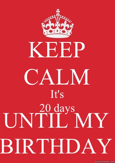 Keep Calm Its 20 Days Until My Birthday
