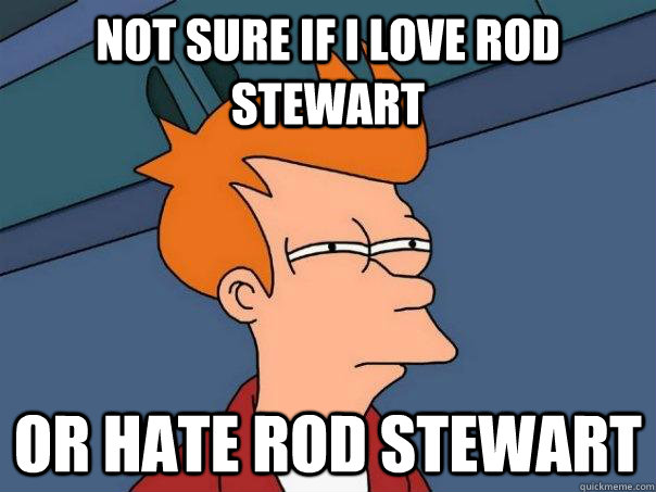 Not sure if i love rod stewart or hate rod stewart - Not sure if i love rod stewart or hate rod stewart  Futurama Fry