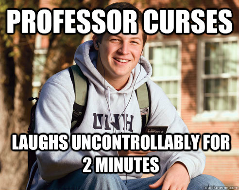 Professor curses laughs uncontrollably for 2 minutes - Professor curses laughs uncontrollably for 2 minutes  College Freshman