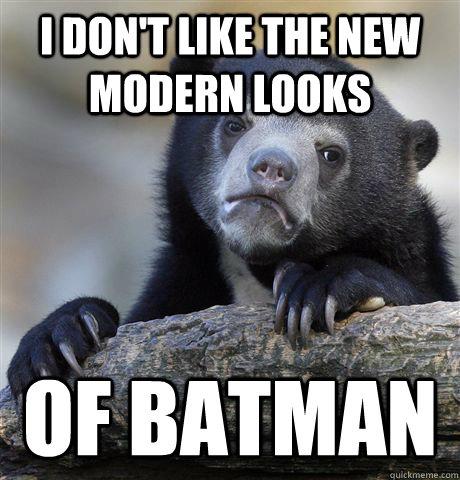 I don't like the new modern looks of batman - I don't like the new modern looks of batman  Confession Bear