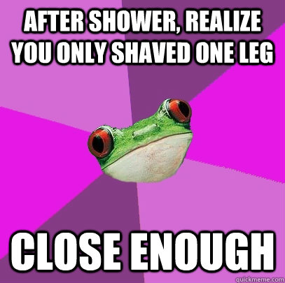 After shower, realize you only shaved one leg Close enough - After shower, realize you only shaved one leg Close enough  Foul Bachelorette Frog