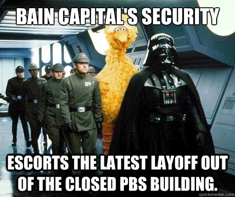 Bain Capital's security Escorts the latest layoff out of the closed PBS building.  Big Bird