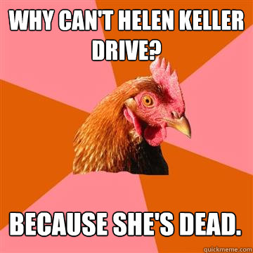 Why can't Helen Keller drive? Because she's dead. - Why can't Helen Keller drive? Because she's dead.  Anti-Joke Chicken