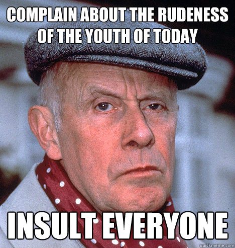 Complain about the RUDENESS Of the youth of today Insult everyone