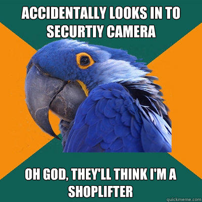 accidentally looks in to securtiy camera Oh god, they'll think i'm a shoplifter - accidentally looks in to securtiy camera Oh god, they'll think i'm a shoplifter  Paranoid Parrot