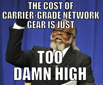 Carrier-Grade Network Gear - THE COST OF CARRIER-GRADE NETWORK GEAR IS JUST TOO DAMN HIGH Too Damn High