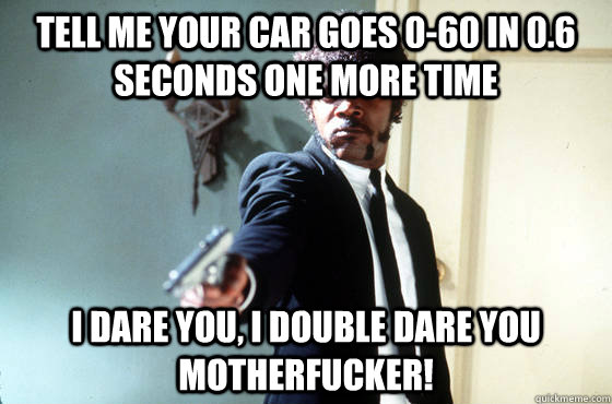 tell me your car goes 0-60 in 0.6 seconds one more time i dare you, i double dare you motherfucker! - tell me your car goes 0-60 in 0.6 seconds one more time i dare you, i double dare you motherfucker!  I Double Dare You