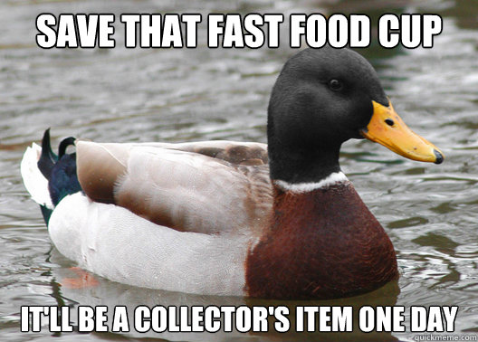Save that fast food cup It'll be a collector's item one day - Save that fast food cup It'll be a collector's item one day  Useless Advice Mallard
