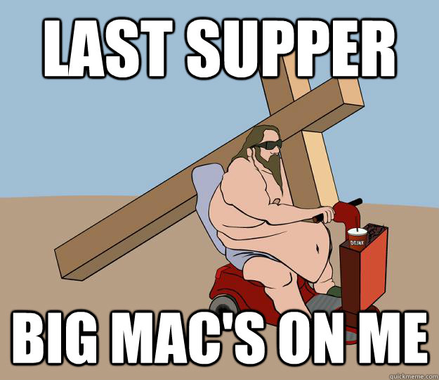 Last Supper Big Mac's on me