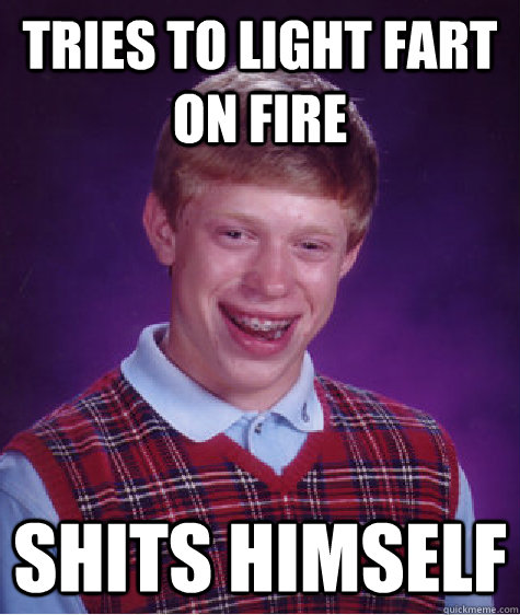 Tries to light fart on fire shits himself - Tries to light fart on fire shits himself  Bad Luck Brian