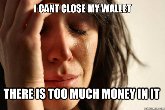 I cant close my wallet there is too much money in it - I cant close my wallet there is too much money in it  First World Problems