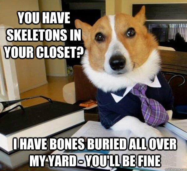 you have skeletons in your closet? I have bones buried all over my yard - you'll be fine