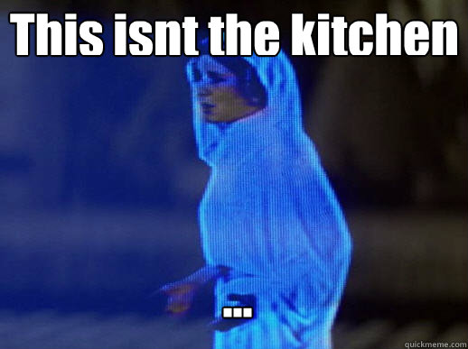 This isnt the kitchen ... - This isnt the kitchen ...  help me obi-wan kenobi