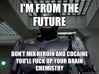 i'm from the future Don't mix heroin and cocaine you'll fuck up your brain chemistry