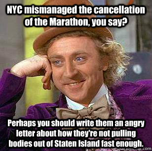 NYC mismanaged the cancellation of the Marathon, you say? Perhaps you should write them an angry letter about how they're not pulling bodies out of Staten Island fast enough.