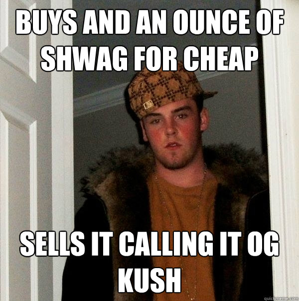 Buys and an ounce of shwag for cheap Sells it calling it OG Kush - Buys and an ounce of shwag for cheap Sells it calling it OG Kush  Scumbag Steve