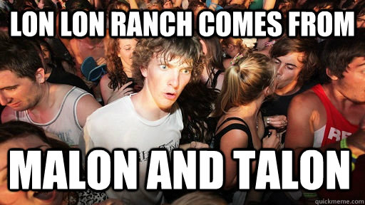 Lon lon ranch comes from  malon and talon - Lon lon ranch comes from  malon and talon  Sudden Clarity Clarence