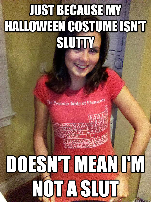 just because my halloween costume isn't slutty doesn't mean i'm not a slut - just because my halloween costume isn't slutty doesn't mean i'm not a slut  Misc