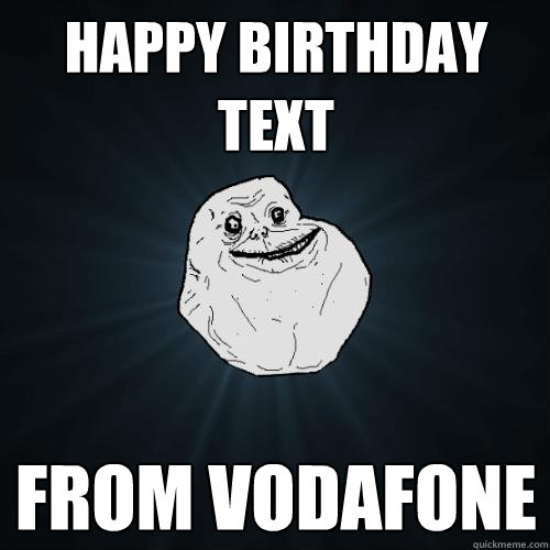 Happy birthday text From Vodafone  Forever Alone