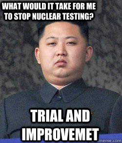Trial and improvemet What would it take for me to stop nuclear testing? - Trial and improvemet What would it take for me to stop nuclear testing?  Fat Kim Jong-Un