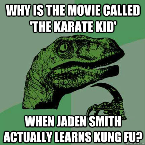 Why is the movie called 'The Karate Kid' When Jaden Smith actually learns Kung Fu? - Why is the movie called 'The Karate Kid' When Jaden Smith actually learns Kung Fu?  Philosoraptor
