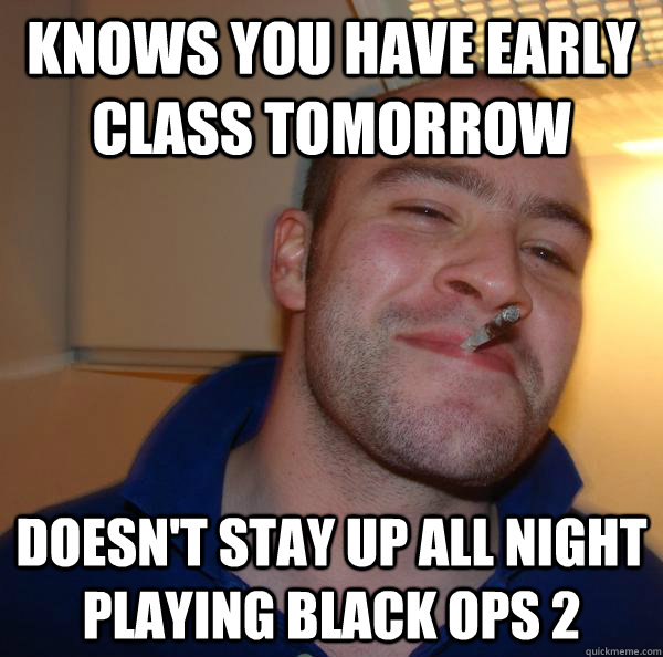 knows you have early class tomorrow  doesn't stay up all night playing black ops 2 - knows you have early class tomorrow  doesn't stay up all night playing black ops 2  Misc