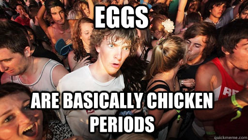 Eggs Are basically chicken periods - Eggs Are basically chicken periods  Misc