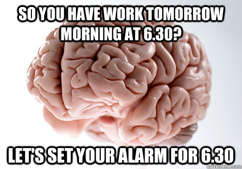 So you have work tomorrow morning at 6.30? Let's set your alarm for 6.30 - So you have work tomorrow morning at 6.30? Let's set your alarm for 6.30  Scumbag Brain