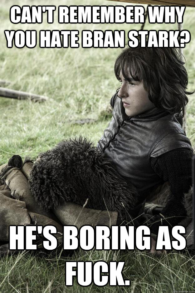 Can't Remember why you hate Bran Stark? He's boring as fuck.