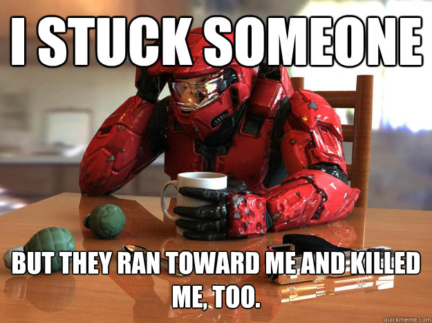 I stuck someone but they ran toward me and killed me, too. - I stuck someone but they ran toward me and killed me, too.  First World Halo Problems