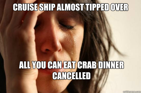 cruise ship almost tipped over all you can eat crab dinner cancelled - cruise ship almost tipped over all you can eat crab dinner cancelled  First World Problems