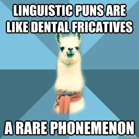 Linguistic puns are like dental fricatives A rare phonemenon - Linguistic puns are like dental fricatives A rare phonemenon  Linguist Llama