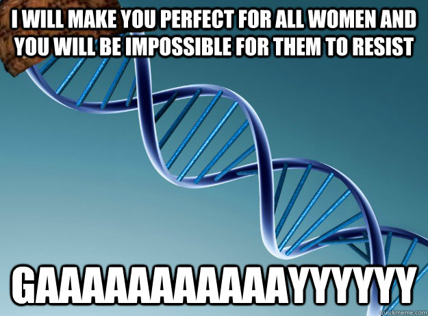 I will make you perfect for all women and you will be impossible for them to resist gaaaaaaaaaaayyyyyy - I will make you perfect for all women and you will be impossible for them to resist gaaaaaaaaaaayyyyyy  Scumbag Genetics