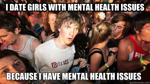 I date girls with mental health issues because i have mental health issues - I date girls with mental health issues because i have mental health issues  Sudden Clarity Clarence