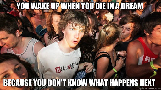 You wake up when you die in a dream Because you don't know what happens next - You wake up when you die in a dream Because you don't know what happens next  Sudden Clarity Clarence