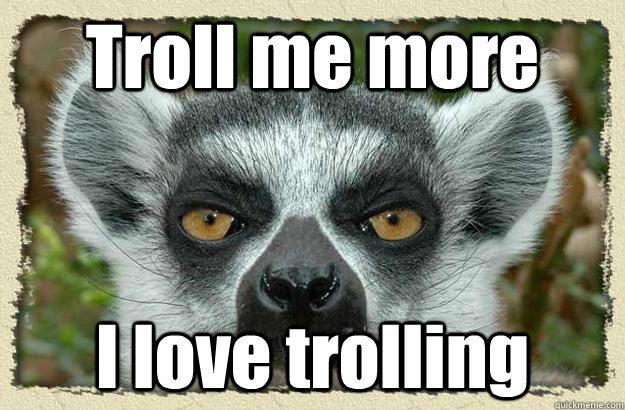 Troll me more I love trolling