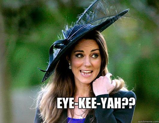 eye-kee-yah??  Kate Middleton