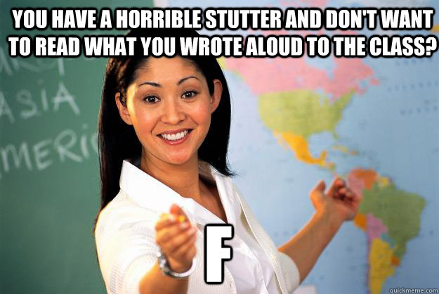 you have a horrible stutter and don't want to read what you wrote aloud to the class? f - you have a horrible stutter and don't want to read what you wrote aloud to the class? f  Unhelpful High School Teacher
