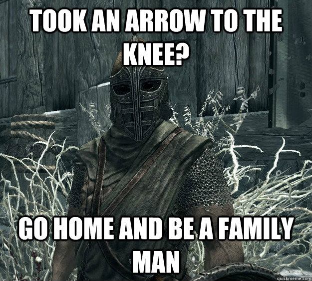 Took an arrow to the knee? Go home and be a family man