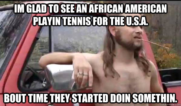im glad to see an african american playin tennis for the U.s.a. bout time they started doin somethin. - im glad to see an african american playin tennis for the U.s.a. bout time they started doin somethin.  Almost Politically Correct Redneck