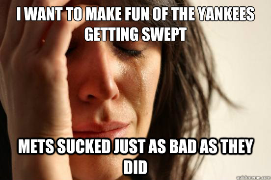 I want to make fun of the Yankees getting swept Mets sucked just as bad as they did - I want to make fun of the Yankees getting swept Mets sucked just as bad as they did  First World Problems