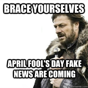 Brace yourselves April fool's day fake news are coming