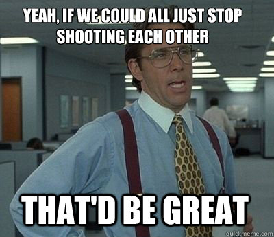 Yeah, if we could all just stop shooting each other That'd be great - Yeah, if we could all just stop shooting each other That'd be great  Bill Lumbergh