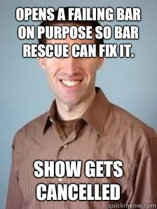Opens a failing bar on purpose so Bar Rescue can fix it.  Show gets cancelled  Stupid Grad Student